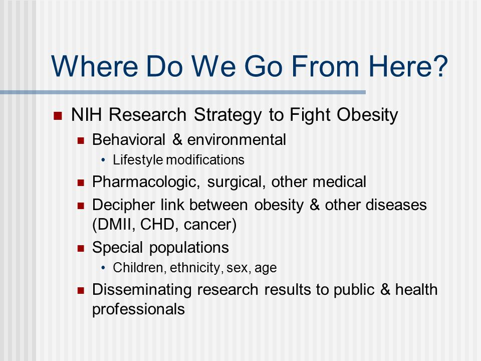 Where Do We Go From Here? NIH Research Strategy to Fight Obesity Behavioral & environmental Lifestyle modifications Pharmacologic, surgical, other med