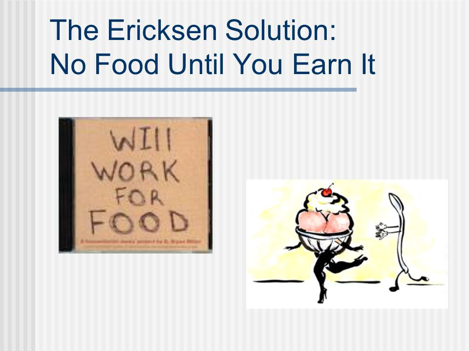 The Ericksen Solution: No Food Until You Earn It
