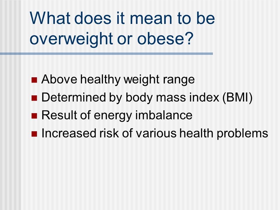 What does it mean to be overweight or obese? Above healthy weight range Determined by body mass index (BMI) Result of energy imbalance Increased risk