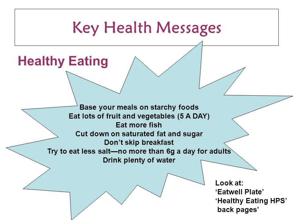 Key Health Messages Healthy Eating Base your meals on starchy foods Eat lots of fruit and vegetables (5 A DAY) Eat more fish Cut down on saturated fat and sugar Don't skip breakfast Try to eat less salt—no more than 6g a day for adults Drink plenty of water Look at: 'Eatwell Plate' 'Healthy Eating HPS' back pages'