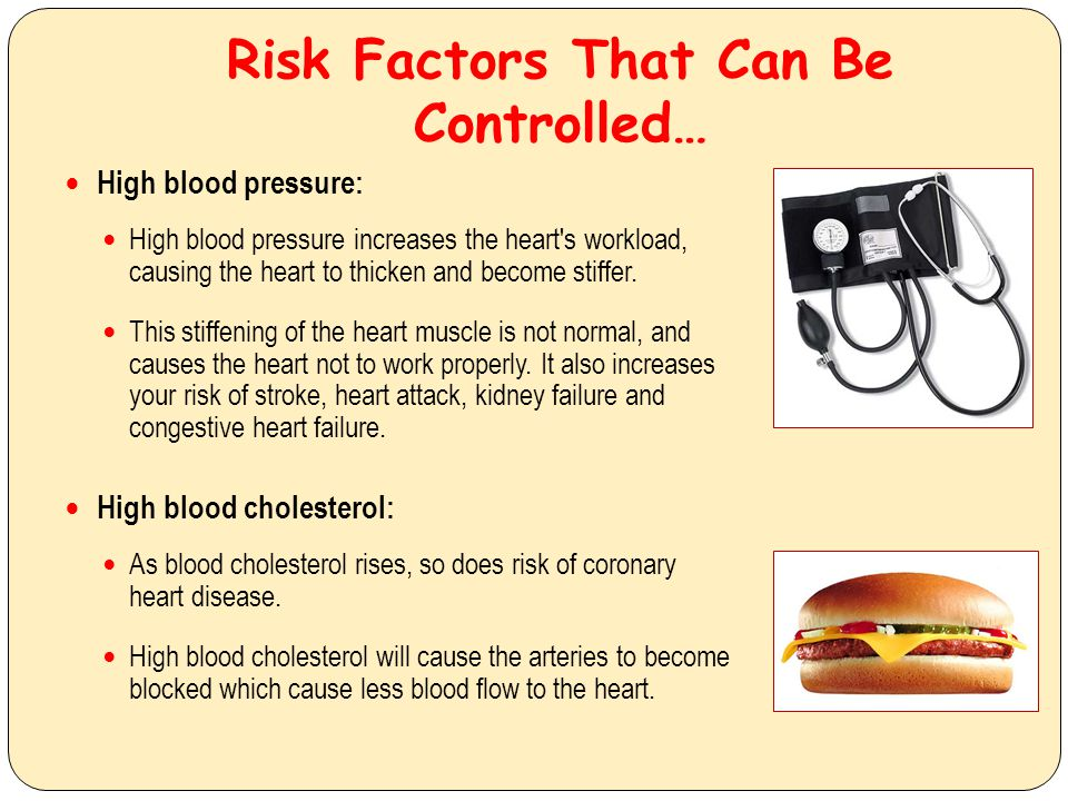 Risk Factors That Can Be Controlled… High blood pressure: High blood pressure increases the heart's workload, causing the heart to thicken and become