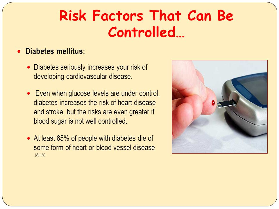 Risk Factors That Can Be Controlled… Diabetes mellitus: Diabetes seriously increases your risk of developing cardiovascular disease. Even when glucose
