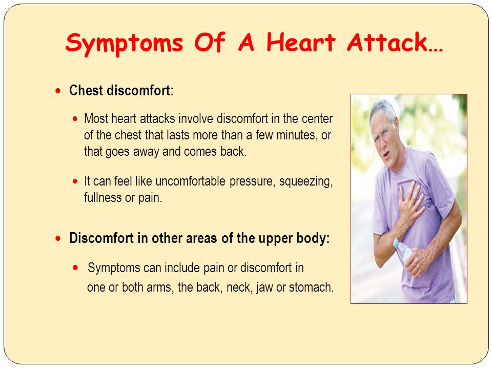 Symptoms Of A Heart Attack… Chest discomfort: Most heart attacks involve discomfort in the center of the chest that lasts more than a few minutes, or