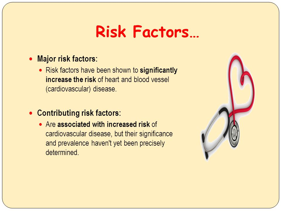 Risk Factors… Major risk factors: Risk factors have been shown to significantly increase the risk of heart and blood vessel (cardiovascular) disease.