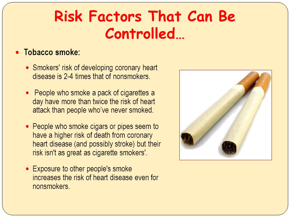Risk Factors That Can Be Controlled… Tobacco smoke: Smokers' risk of developing coronary heart disease is 2-4 times that of nonsmokers. People who smo