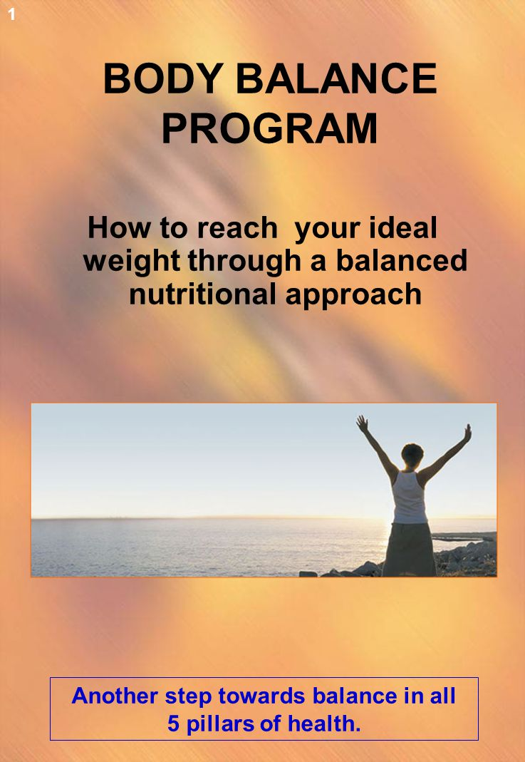 BODY BALANCE PROGRAM How to reach your ideal weight through a balanced nutritional approach Another step towards balance in all 5 pillars of health. 1