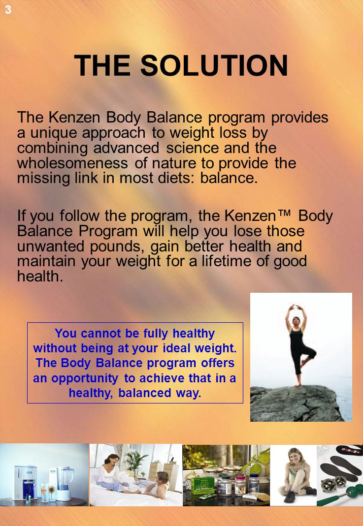 THE SOLUTION The Kenzen Body Balance program provides a unique approach to weight loss by combining advanced science and the wholesomeness of nature t