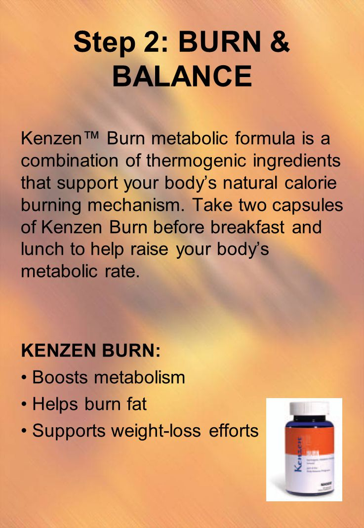 Step 2: BURN & BALANCE Kenzen™ Burn metabolic formula is a combination of thermogenic ingredients that support your body's natural calorie burning mec