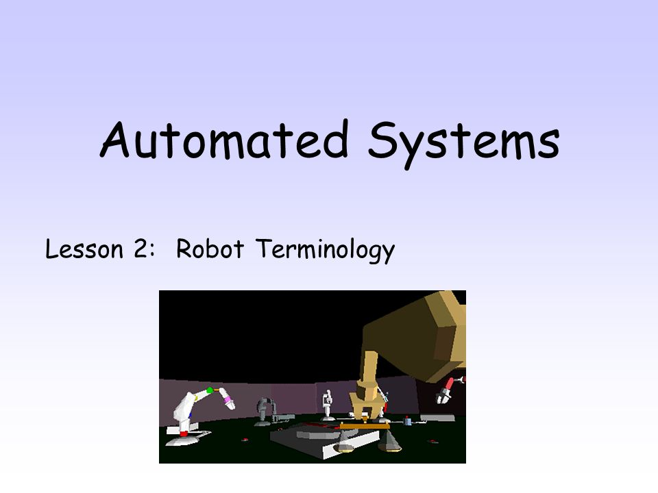 By the end of this lesson you will be able to: 1.Name 6 pieces of anatomy a robot 2.Suggest suitable end effectors for a task 3.Suggest suitable actuator for a robot 4.Describe how a robot is told what to do.