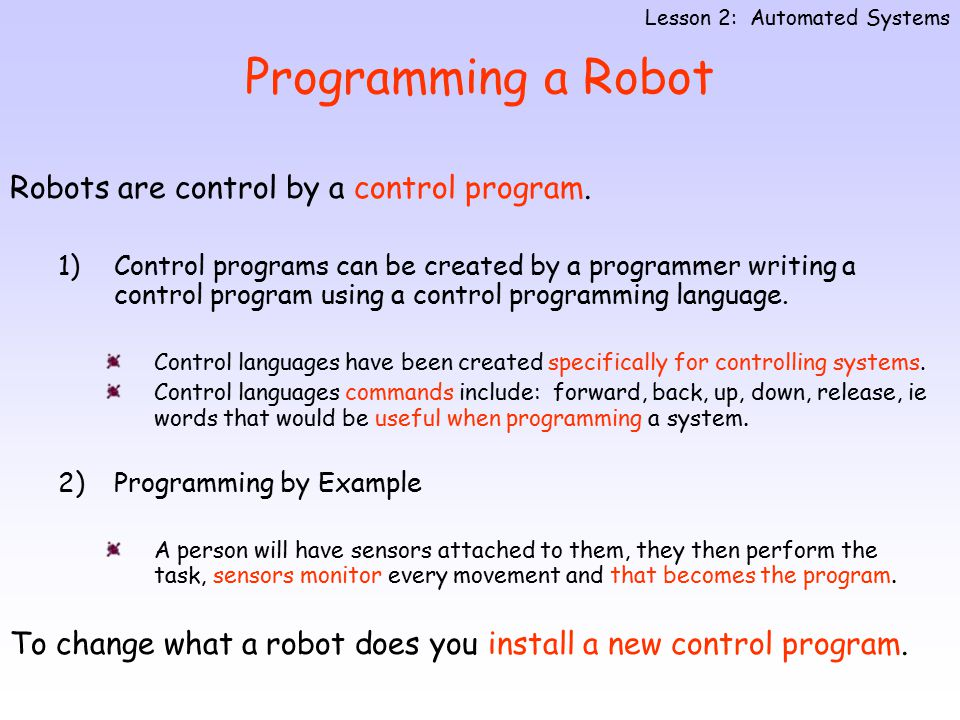 Programming a Robot Robots are control by a control program. 1)Control programs can be created by a programmer writing a control program using a contr