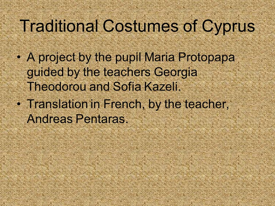 Traditional Costumes of Cyprus A project by the pupil Maria Protopapa guided by the teachers Georgia Theodorou and Sofia Kazeli.