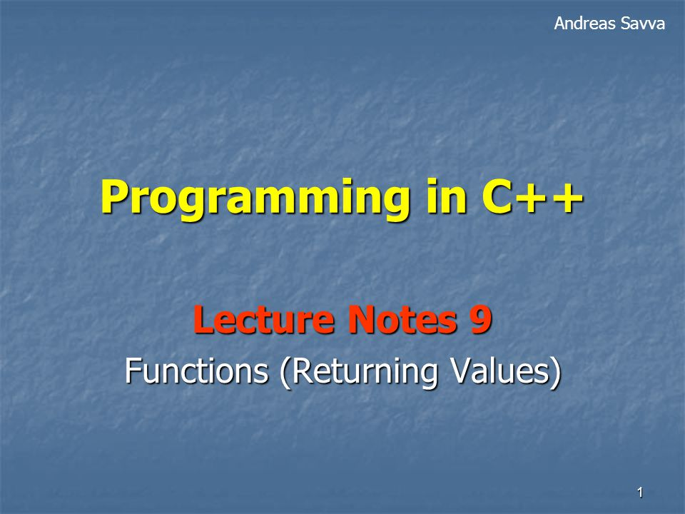 1 Programming in C++ Lecture Notes 9 Functions (Returning Values) Andreas Savva