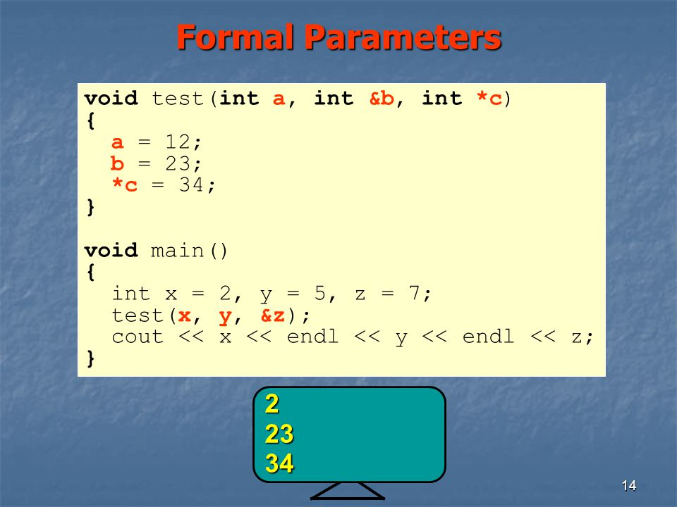 14 Formal Parameters void test(int a, int &b, int *c) { a = 12; b = 23; *c = 34; } void main() { int x = 2, y = 5, z = 7; test(x, y, &z); cout << x << endl << y << endl << z; } 22334