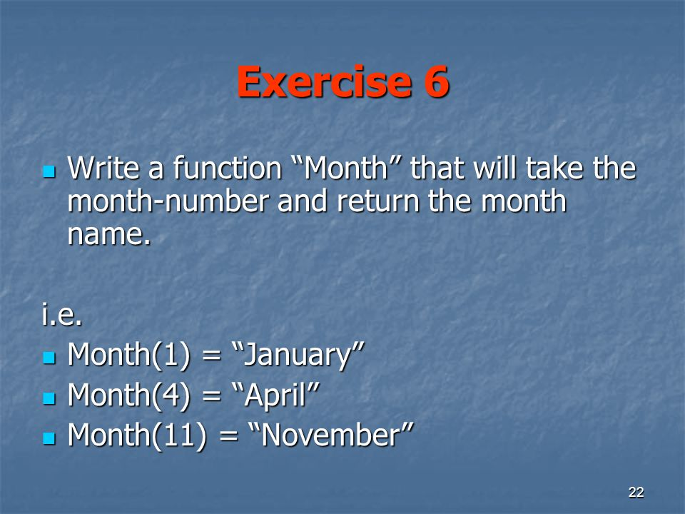 22 Exercise 6 Write a function Month that will take the month-number and return the month name.