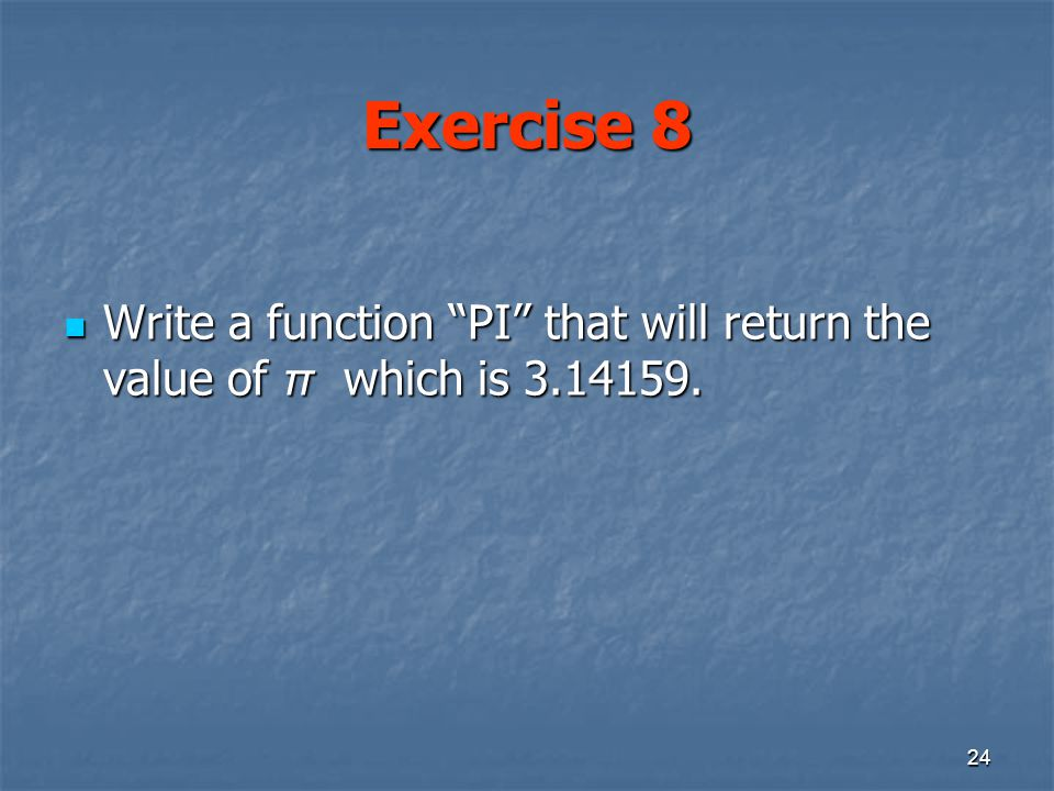 24 Exercise 8 Write a function PI that will return the value of π which is 3.14159.