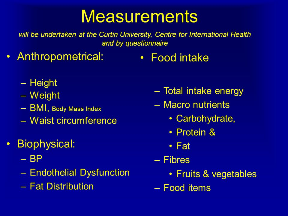 Measurements Anthropometrical: –Height –Weight –BMI, Body Mass Index –Waist circumference Biophysical: –BP –Endothelial Dysfunction –Fat Distribution Food intake –Total intake energy –Macro nutrients Carbohydrate, Protein & Fat –Fibres Fruits & vegetables –Food items will be undertaken at the Curtin University, Centre for International Health and by questionnaire
