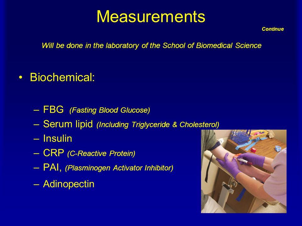 Measurements Continue Will be done in the laboratory of the School of Biomedical Science Biochemical: –FBG (Fasting Blood Glucose) –Serum lipid (Including Triglyceride & Cholesterol) –Insulin –CRP (C-Reactive Protein) –PAI, (Plasminogen Activator Inhibitor) –Adinopectin