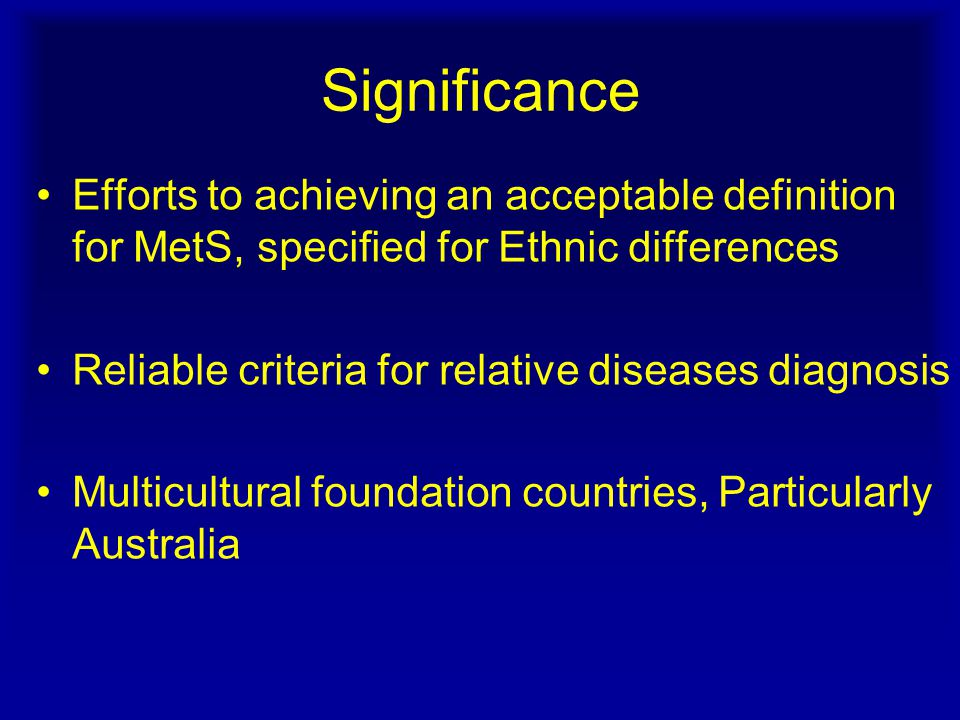 Significance Efforts to achieving an acceptable definition for MetS, specified for Ethnic differences Reliable criteria for relative diseases diagnosis Multicultural foundation countries, Particularly Australia