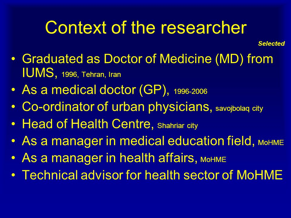 Context of the researcher Selected Graduated as Doctor of Medicine (MD) from IUMS, 1996, Tehran, Iran As a medical doctor (GP), 1996-2006 Co-ordinator