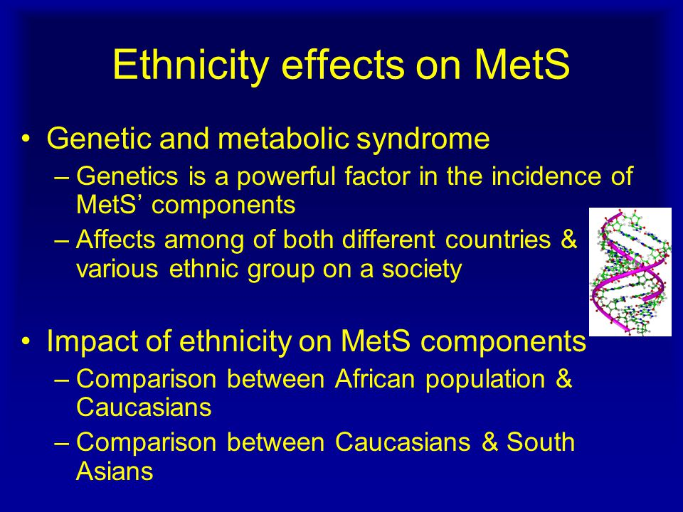 Ethnicity effects on MetS Genetic and metabolic syndrome –Genetics is a powerful factor in the incidence of MetS' components –Affects among of both different countries & various ethnic group on a society Impact of ethnicity on MetS components –Comparison between African population & Caucasians –Comparison between Caucasians & South Asians