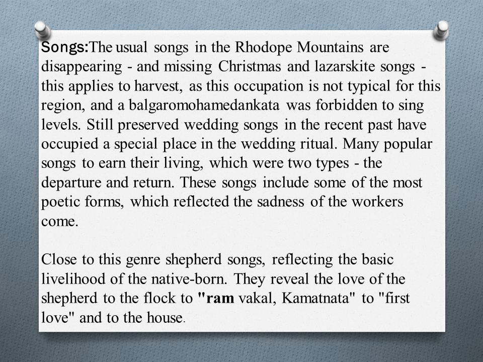 Songs: The usual songs in the Rhodope Mountains are disappearing - and missing Christmas and lazarskite songs - this applies to harvest, as this occupation is not typical for this region, and a balgaromohamedankata was forbidden to sing levels.