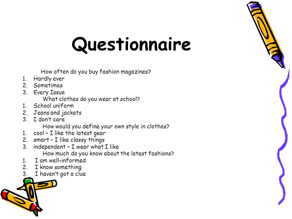 Questionnaire How often do you buy fashion magazines? 1.Hardly ever 2.Sometimes 3.Every Issue What clothes do you wear at school? 1.School uniform 2.J
