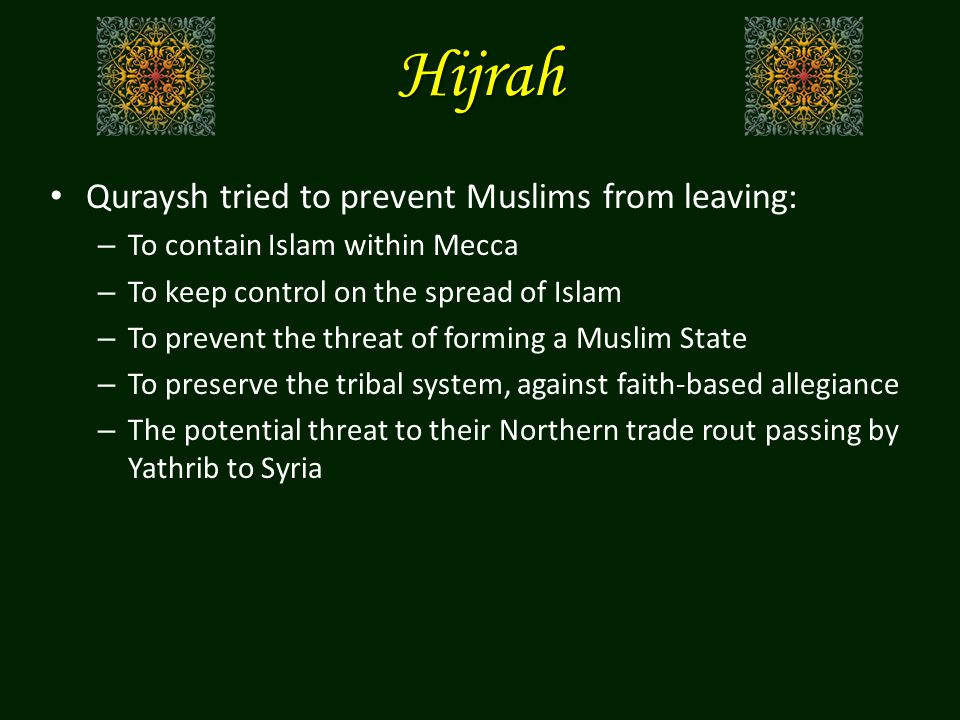 Hijrah Quraysh tried to prevent Muslims from leaving: – To contain Islam within Mecca – To keep control on the spread of Islam – To prevent the threat of forming a Muslim State – To preserve the tribal system, against faith-based allegiance – The potential threat to their Northern trade rout passing by Yathrib to Syria