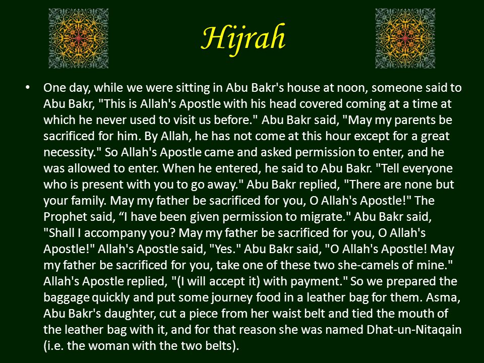 Hijrah One day, while we were sitting in Abu Bakr s house at noon, someone said to Abu Bakr, This is Allah s Apostle with his head covered coming at a time at which he never used to visit us before. Abu Bakr said, May my parents be sacrificed for him.
