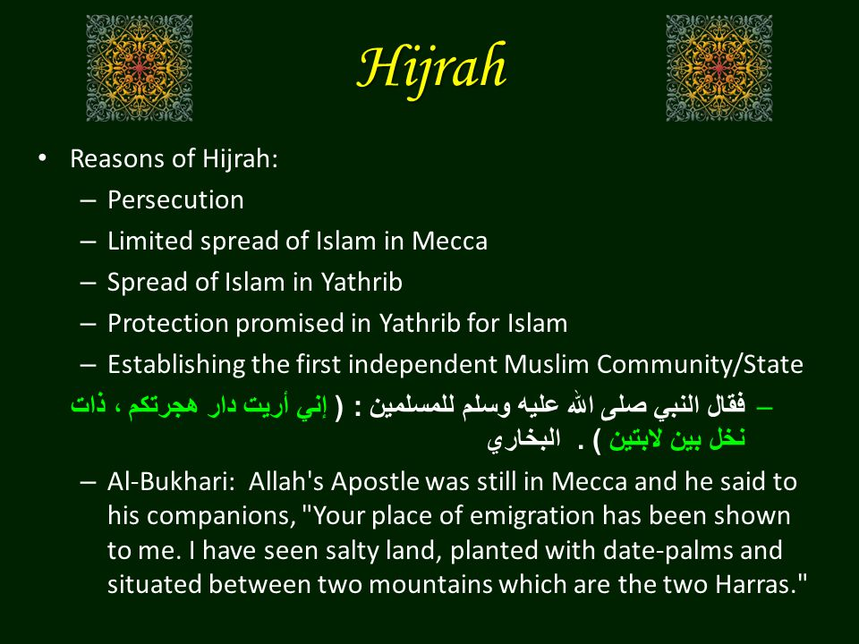 Hijrah Reasons of Hijrah: – Persecution – Limited spread of Islam in Mecca – Spread of Islam in Yathrib – Protection promised in Yathrib for Islam – Establishing the first independent Muslim Community/State –فقال النبي صلى الله عليه وسلم للمسلمين : ( إني أريت دار هجرتكم ، ذات نخل بين لابتين ).