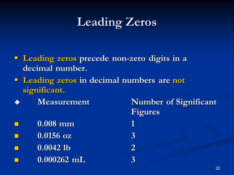 22  Leading zeros precede non-zero digits in a decimal number.  Leading zeros in decimal numbers are not significant.  Measurement Number of Signif