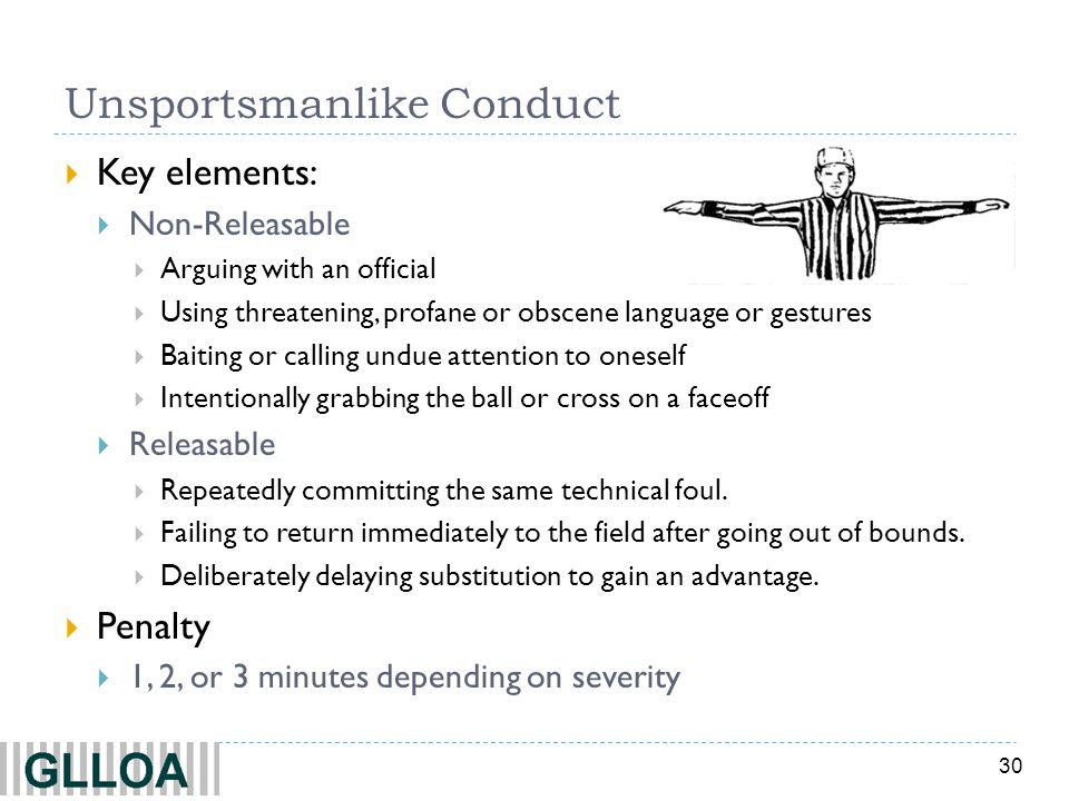 30 Unsportsmanlike Conduct  Key elements:  Non-Releasable  Arguing with an official  Using threatening, profane or obscene language or gestures  Baiting or calling undue attention to oneself  Intentionally grabbing the ball or cross on a faceoff  Releasable  Repeatedly committing the same technical foul.