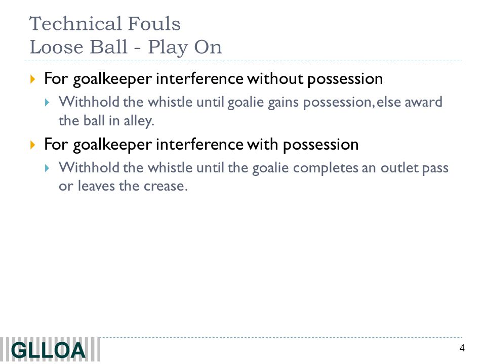 4 Technical Fouls Loose Ball - Play On  For goalkeeper interference without possession  Withhold the whistle until goalie gains possession, else award the ball in alley.