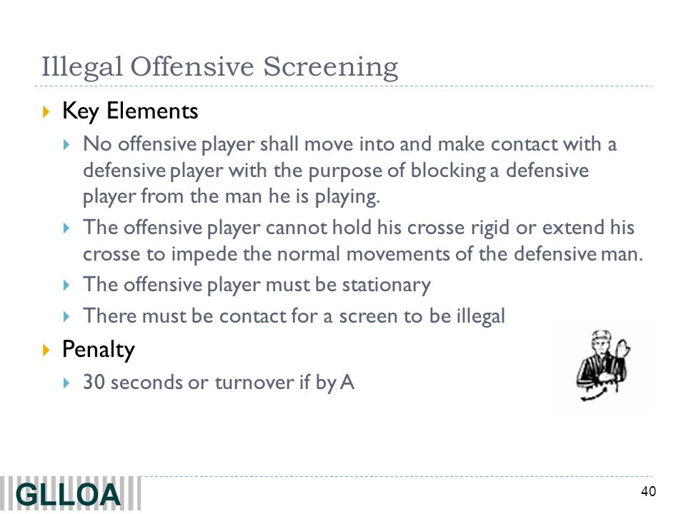 40 Illegal Offensive Screening  Key Elements  No offensive player shall move into and make contact with a defensive player with the purpose of blocking a defensive player from the man he is playing.