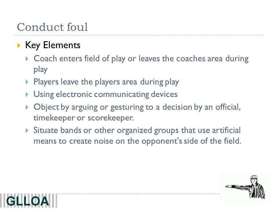 42 Conduct foul  Key Elements  Coach enters field of play or leaves the coaches area during play  Players leave the players area during play  Using electronic communicating devices  Object by arguing or gesturing to a decision by an official, timekeeper or scorekeeper.
