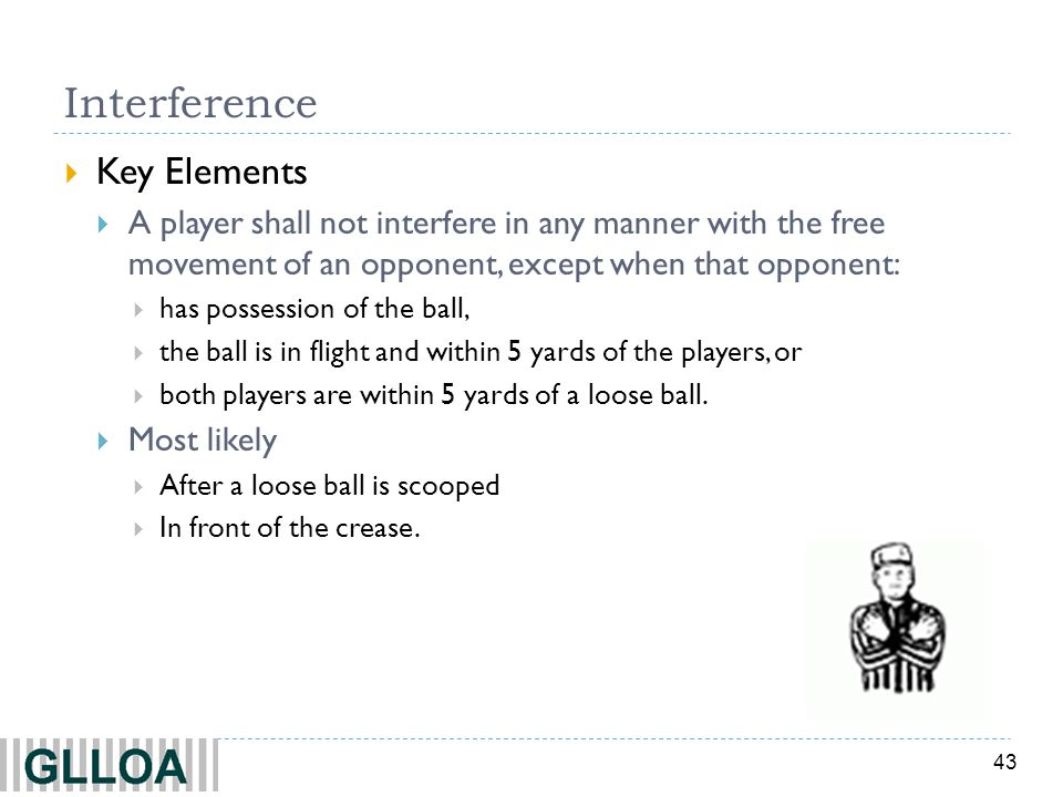 43 Interference  Key Elements  A player shall not interfere in any manner with the free movement of an opponent, except when that opponent:  has possession of the ball,  the ball is in flight and within 5 yards of the players, or  both players are within 5 yards of a loose ball.
