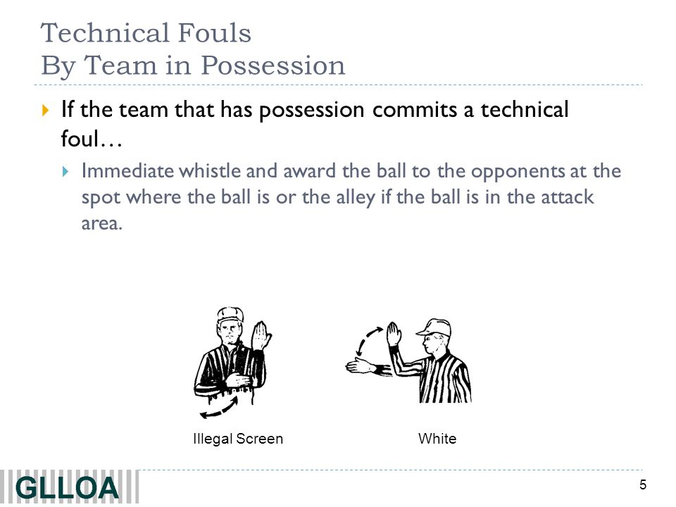 5 Technical Fouls By Team in Possession  If the team that has possession commits a technical foul…  Immediate whistle and award the ball to the opponents at the spot where the ball is or the alley if the ball is in the attack area.