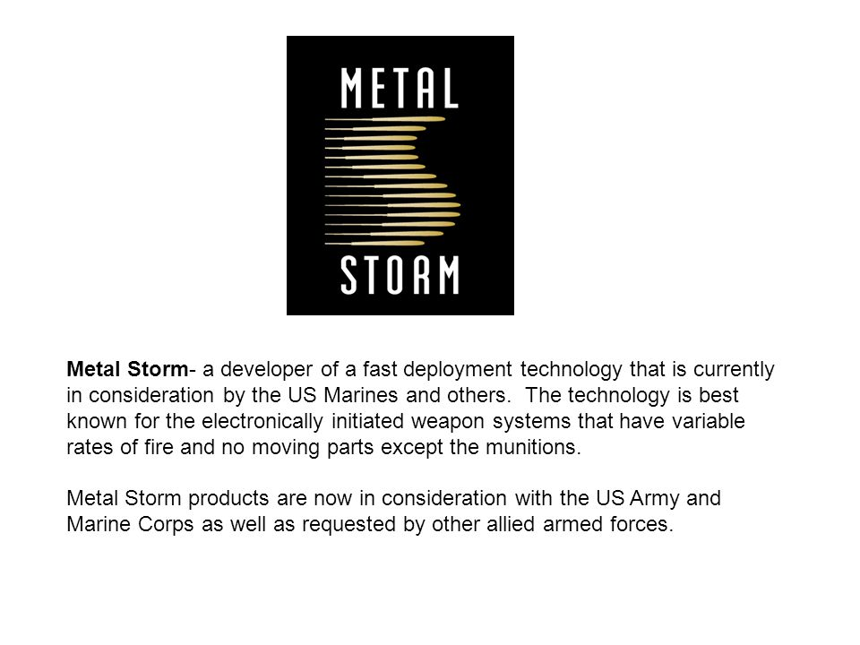 Metal Storm- a developer of a fast deployment technology that is currently in consideration by the US Marines and others.