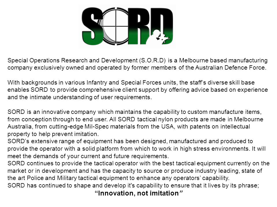 Special Operations Research and Development (S.O.R.D) is a Melbourne based manufacturing company exclusively owned and operated by former members of the Australian Defence Force.
