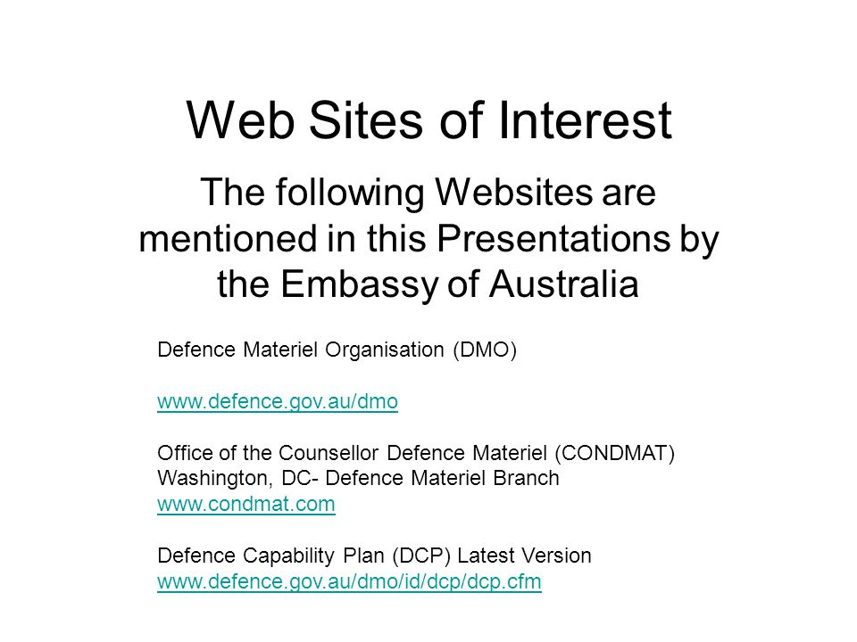 Web Sites of Interest The following Websites are mentioned in this Presentations by the Embassy of Australia Defence Materiel Organisation (DMO) www.defence.gov.au/dmo Office of the Counsellor Defence Materiel (CONDMAT) Washington, DC- Defence Materiel Branch www.condmat.com Defence Capability Plan (DCP) Latest Version www.defence.gov.au/dmo/id/dcp/dcp.cfm