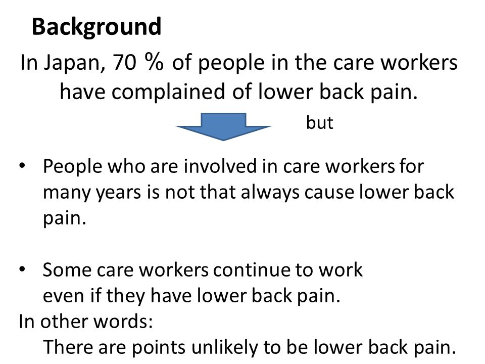 Background In Japan, 70 % of people in the care workers have complained of lower back pain. but People who are involved in care workers for many years