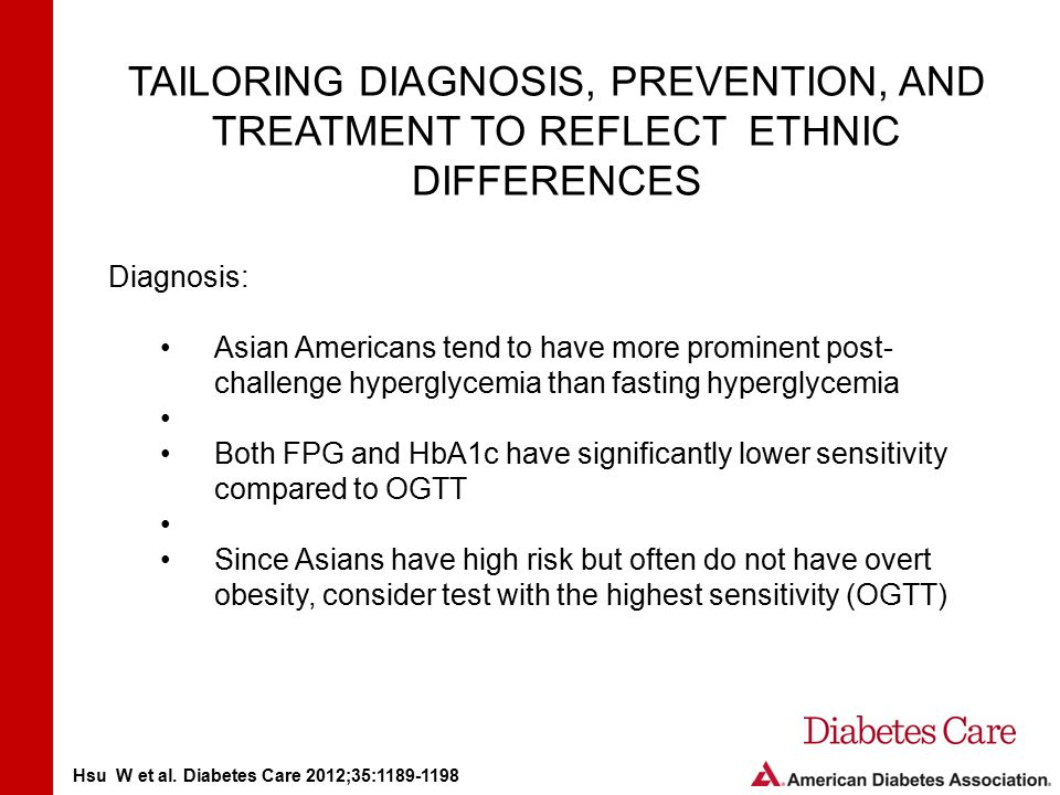 TAILORING DIAGNOSIS, PREVENTION, AND TREATMENT TO REFLECT ETHNIC DIFFERENCES Diagnosis: Asian Americans tend to have more prominent post- challenge hyperglycemia than fasting hyperglycemia Both FPG and HbA1c have significantly lower sensitivity compared to OGTT Since Asians have high risk but often do not have overt obesity, consider test with the highest sensitivity (OGTT) Hsu W et al.