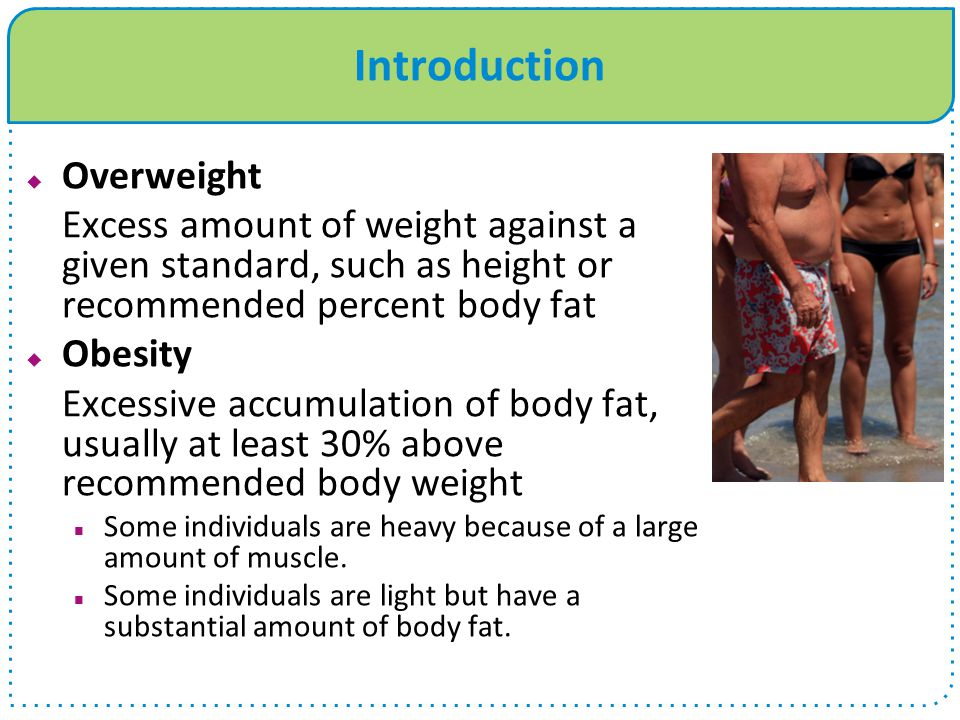 Body Mass Index (BMI)  Determine thinness and excessive fatness  Height and weight to estimate fat values  Most widely used measure to determine obesity and overweight  Weight (lb.) x 705 ÷ Height (in.) 2  Disease risk  Lowest risk 22-25 range