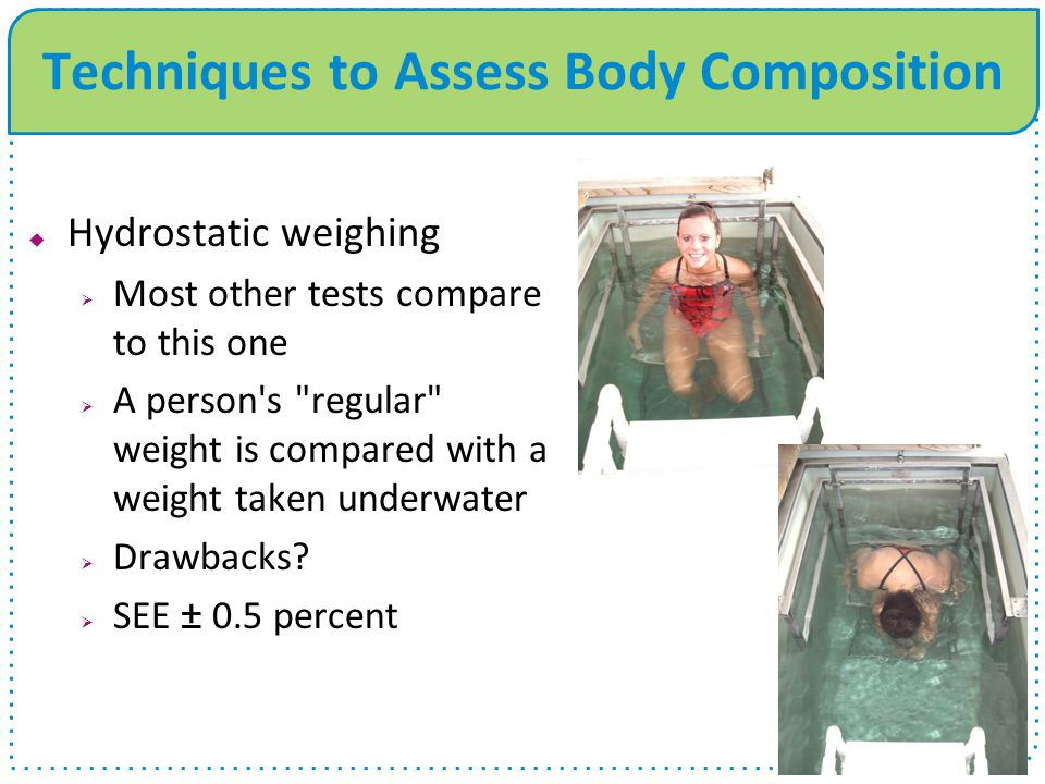 Techniques to Assess Body Composition  Air displacement  Bod Pod  Computerized pressure sensors determine the amount of air displaced by the person inside the chamber.