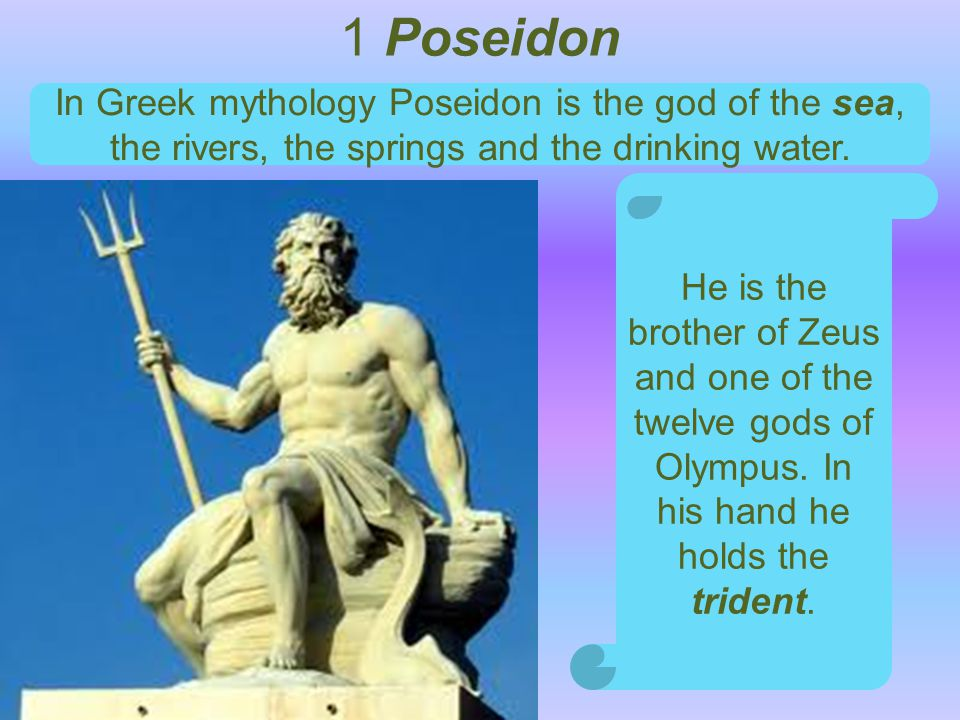1 Poseidon In Greek mythology Poseidon is the god of the sea, the rivers, the springs and the drinking water.