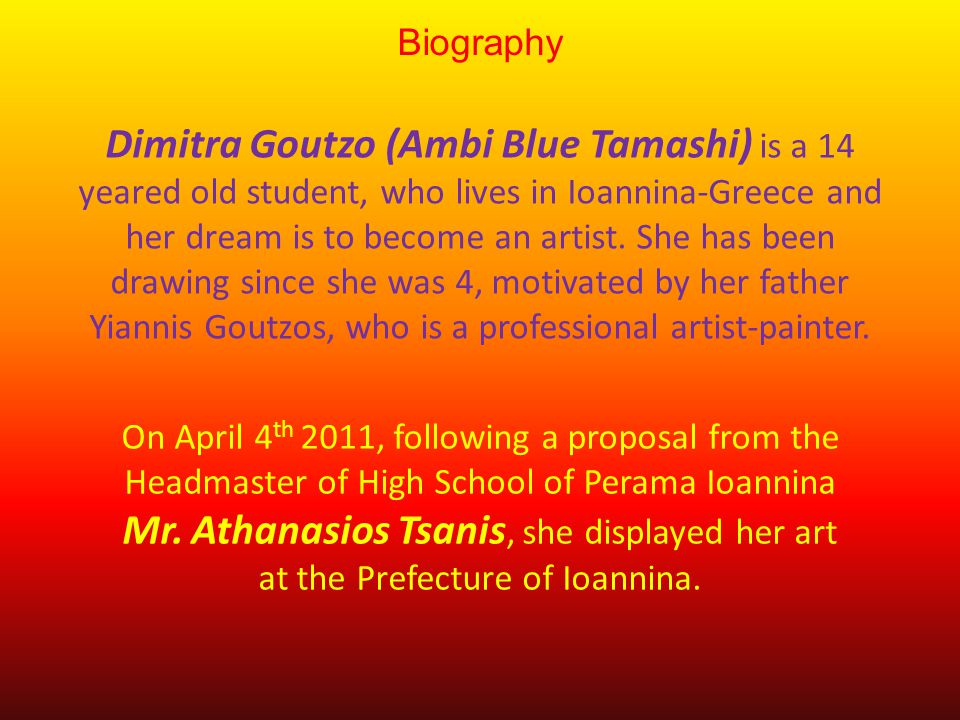 Biography Dimitra Goutzo (Ambi Blue Tamashi) is a 14 yeared old student, who lives in Ioannina-Greece and her dream is to become an artist.