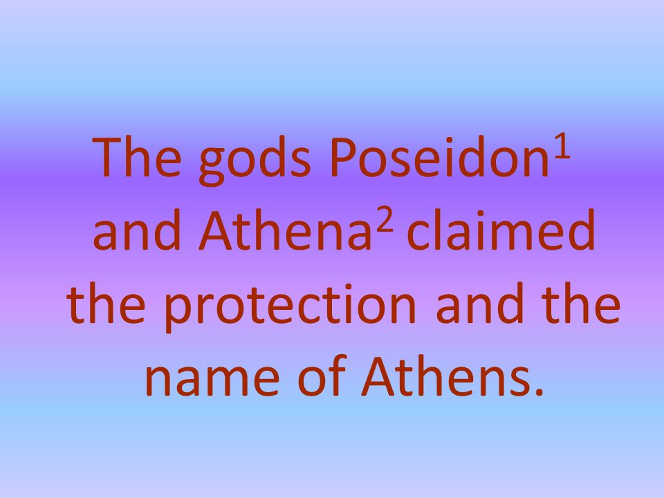 The gods Poseidon 1 and Athena 2 claimed the protection and the name of Athens.