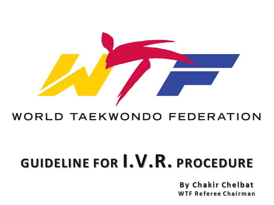GUIDELINE FOR I.V.R. PROCEDURE By Chakir Chelbat WTF Referee Chairman