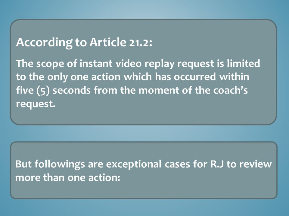 According to Article 21.2: The scope of instant video replay request is limited to the only one action which has occurred within five (5) seconds from the moment of the coach's request.