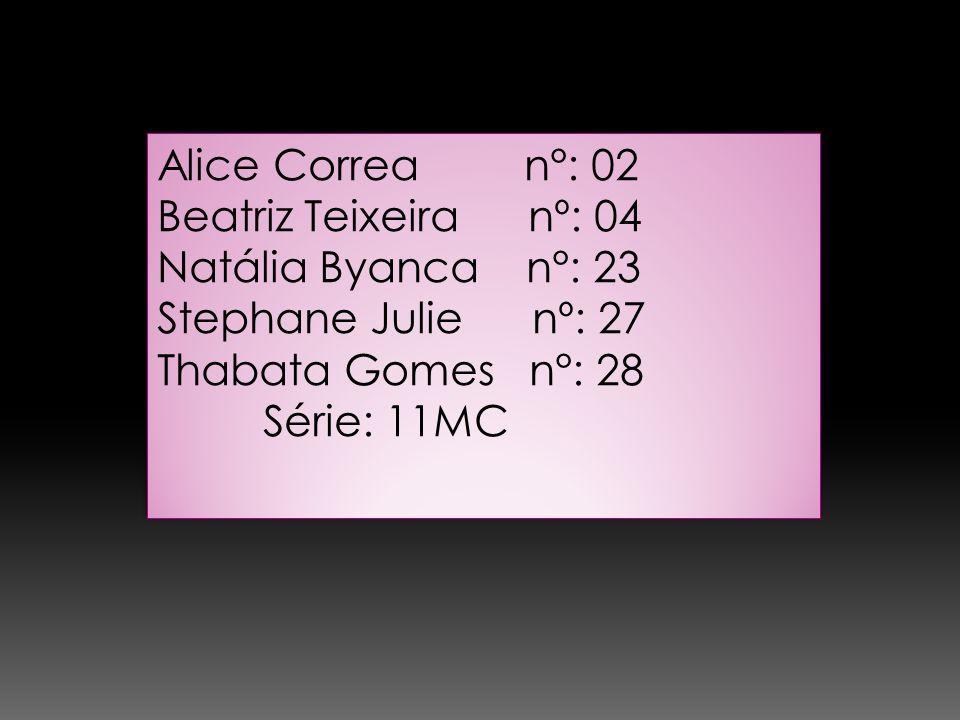 Alice Correa n°: 02 Beatriz Teixeira nº: 04 Natália Byanca n°: 23 Stephane Julie nº: 27 Thabata Gomes n°: 28 Série: 11MC