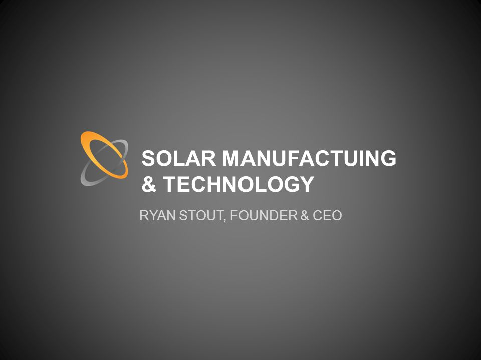 SOLAR MANUFACTUING & TECHNOLOGY RYAN STOUT, FOUNDER & CEO